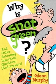 Why Is Snot Green? - And Other Extremely Important Questions (and Answers) ebook by Glenn Murphy