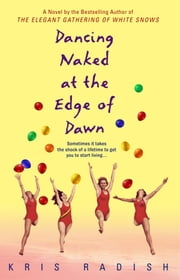 Dancing Naked at the Edge of Dawn - A Novel ebook by Kris Radish