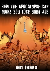 How the Apocalypse Can Make You Lose Your Job ebook by Ian Isaro