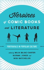 Heroines of Comic Books and Literature - Portrayals in Popular Culture ebook by Bob Batchelor, Caryn E. Neumann, Joseph J. Darowski,...