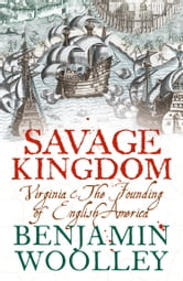Savage Kingdom: Virginia and The Founding of English America (Text Only) ebook by Benjamin Woolley