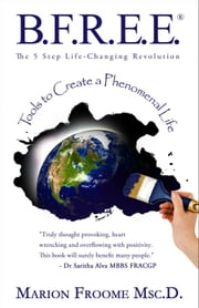 B.F.R.E.E.® The 5 Step Life-Changing Revolution: Tools to Create a Phenomenal Life ebook by Marion Froome