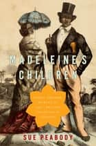 Madeleine's Children - Family, Freedom, Secrets, and Lies in France's Indian Ocean Colonies ebook by Sue Peabody