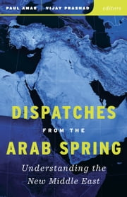 Dispatches from the Arab Spring - Understanding the New Middle East ebook by Paul Amar,Vijay Prashad