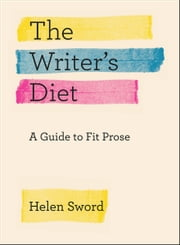 The Writer's Diet - A Guide to Fit Prose ebook by Helen Sword