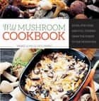 Wild Mushroom Cookbook - Soups, Stir-Fries, and Full Courses from the Forest to the Frying Pan ebook by Ingrid Holmberg, Pelle Holmberg