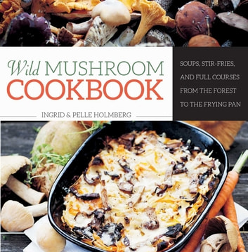 Wild Mushroom Cookbook - Soups, Stir-Fries, and Full Courses from the Forest to the Frying Pan ebook by Ingrid Holmberg,Pelle Holmberg