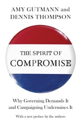 The Spirit of Compromise - Why Governing Demands It and Campaigning Undermines It ebook by Amy Gutmann,Dennis Frank Thompson