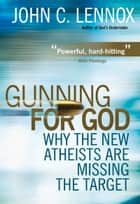 Gunning for God - Why the New Atheists are Missing the Target ebook by John C Lennox
