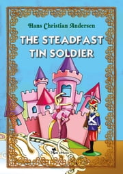 The Steadfast Tin Soldier. An Illustrated Fairy Tale by Hans Christian Andersen - Excellent for Bedtime & Young Readers ebook by Hans Christian Andersen