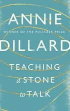 Teaching a Stone to Talk - Expeditions and Encounters eBook by Annie Dillard