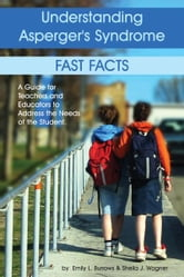 Understanding Asperger's Syndrome - Fast Facts: A Guide for Teachers and Educators to Address the Needs of the Student ebook by Emily Burrows,Sheila Wagner