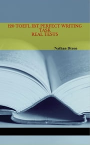 120 TOEFL iBT Perfect Writing Task: Real Tests ebook by Nathan Dixon Sr