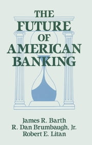 The Future of American Banking ebook by James R. Barth,Robert E. Litan,R.Dan Brumbaugh
