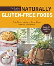 The Complete Guide to Naturally Gluten-Free Foods - Your Starter Manual to Going G-Free the Easy, No-Fuss Way-Includes 100 Simply Delicious Recipes! ebook by Olivia Dupin