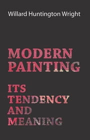 Modern Painting - Its Tendency And Meaning ebook by Willard Huntington Wright