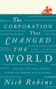 The Corporation That Changed the World - How the East India Company Shaped the Modern Multinational ebook by Nick Robins