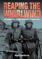 Reaping the Whirlwind: Personal Accounts of the German, Japanese and Italian Experiences of WW II ebook by Nigel Cawthorne