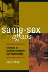 Same-Sex Affairs: Constructing and Controlling Homosexuality in the Pacific Northwest ebook by Boag, Peter