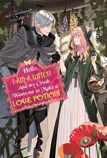 Hello, I am a Witch and my Crush Wants me to Make a Love Potion! ebook by Eiko Mutsuhana,vient,Charis Messier
