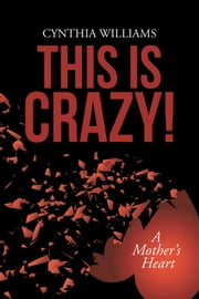 This Is Crazy! - A Mother's Heart ebook by Cynthia Williams