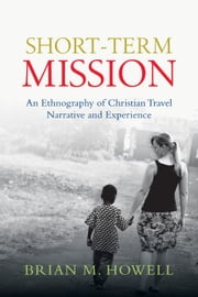 Short-Term Mission - An Ethnography of Christian Travel Narrative and Experience ebook by Brian M. Howell