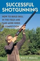 Successful Shotgunning - How to Build Skill in the Field and Take More Birds in Competition ebook by Peter F. Blakeley