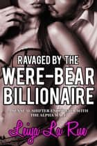 Ravaged By The Were-Bear Billionaire ebook by Leiya LaRue
