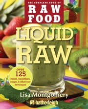 Liquid Raw - Over 125 Juices, Smoothies, Soups, and other Raw Beverages ebook by Lisa Montgomery