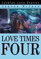 Love Times Four - Lesbian Love Stories ebook by Jeanne McCann