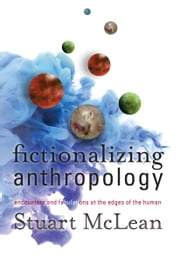 Fictionalizing Anthropology - Encounters and Fabulations at the Edges of the Human ebook by Stuart J. McLean