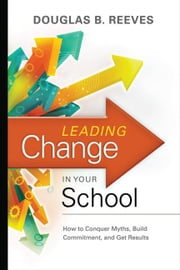 Leading Change in Your School: How to Conquer Myths, Build Commitment, and Get Results ebook by Reeves, Douglas B.
