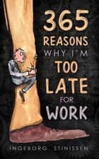 365 Reasons Why I'm Too Late For Work ebook by Ingeborg Stinissen