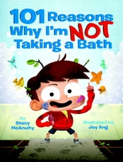 101 Reasons Why I'm Not Taking a Bath ebook by Stacy McAnulty,Joy Ang