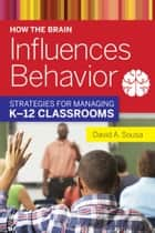 How the Brain Influences Behavior - Strategies for Managing K?12 Classrooms ebook by David A. Sousa