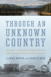 Through an Unknown Country - The Jarvis-Hanington Winter Expedition through the Northern Rockies, 1874–1875 ebook by Mike Murtha,Charles Helm
