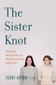 The Sister Knot: Why We Fight, Why We're Jealous, and Why We'll Love Each Other No Matter What ebook by Terri Apter
