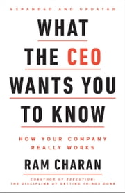 What the CEO Wants You To Know, Expanded and Updated - How Your Company Really Works eBook by Ram Charan