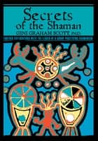 Secrets Of The Shaman - Further Explorations with the Leader of a Group Practicing Shamanism ebook by Gini Scott