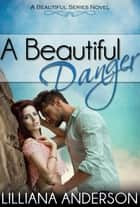 A Beautiful Danger (Beautiful Series 7) ebook by Lilliana Anderson
