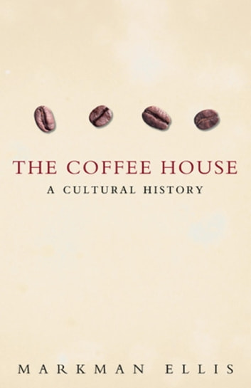The Coffee-House - A Cultural History eBook by Markman Ellis
