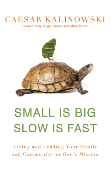 Small Is Big, Slow Is Fast - Living and Leading Your Family and Community on God's Mission ebook by Caesar Kalinowski