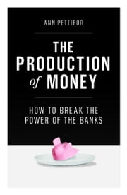 The Production of Money - How to Break the Power of the Banks ebook by Ann Pettifor