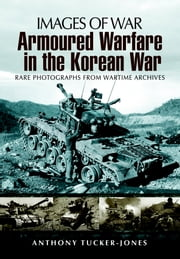 Armoured Warfare in the Korean War - Rare Photographs from Wartime Archives ebook by Anthony Tucker-Jones