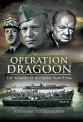 Operation Dragoon - The Liberation of Southern France 1944 ebook by Anthony  Tucker-Jones