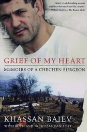Grief of My Heart - Memoirs of a Chechen Surgeon ebook by Khassan Baiev,Nicholas Daniloff,Ruth Daniloff