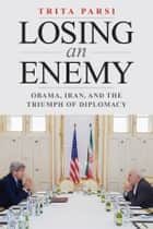 Losing an Enemy - Obama, Iran, and the Triumph of Diplomacy ebook by Trita Parsi