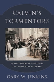Calvin's Tormentors - Understanding the Conflicts That Shaped the Reformer ebook by Gary W. Jenkins