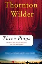 Three Plays - Our Town, The Matchmaker and The Skin of Our Teeth ebook by Thornton Wilder