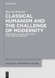 Classical Humanism and the Challenge of Modernity - Debates on Classical Education in 19th-century Germany ebook by Bas van Bommel